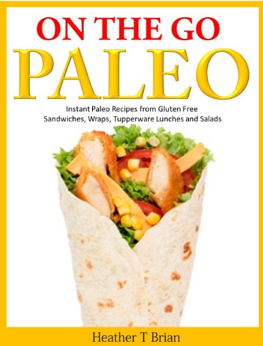 On the Go Paleo: Instant Paleo Recipes from Gluten Free Sandwiches, Wraps, Tupperware Lunches and Salads by Heather T Brian