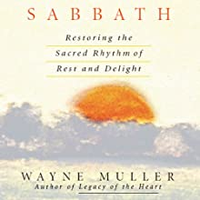 Sabbath: Restoring the Sacred Rhythm of Rest and Delight  by Wayne Muller Narrated by Wayne Muller
