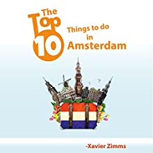 The Top Ten Things to Do in Amsterdam: Your Ultimate Guide to Make Sure Your Trip to the Netherlands Includes the Best in Culture, Site Seeing, Shopping, Eating, Souvenirs and More! (       UNABRIDGED) by Xavier Zimms Narrated by Martyn Clements