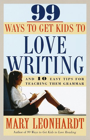 99 Ways to Get Kids to Love Writing: And 10 Easy Tips for Teaching Them Grammar, Mary Leonhardt