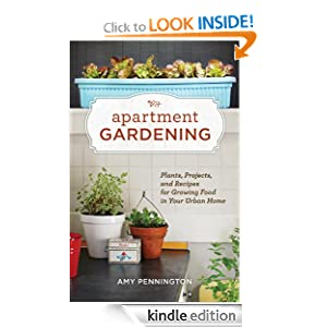 Apartment Gardening: Plants, Projects, and Recipes for Growing Food in Your Urban Home [Kindle Edition]