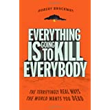 Everything Is Going to Kill Everybody: The Terrifyingly Real Ways the World Wants You Deadby Robert Brockway