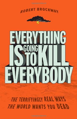 Everything Is Going to Kill Everybody: The Terrifyingly Real Ways the World Wants You Dead: Robert Brockway: 9780307464347: Amazon.com: Books