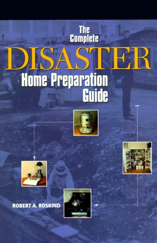 The Complete Disaster Home Preparation Guide, Robert A. Roskind