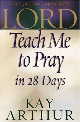Lord, Teach Me to Pray in 28 Days, KAY ARTHUR