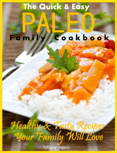 The Quick & Easy Paleo Family Cookbook: Healthy & Tasty Recipes Your Family Will Love by Tiffany Harris