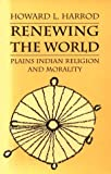 img - for Renewing the World: Plains Indian Religion and Morality (Culture, History, & the Contemporary) book / textbook / text book