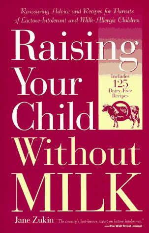 Raising Your Child Without Milk: Reassuring Advice and Recipes for Parents of Lactose-Intolerant and Milk- Allergic Children