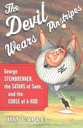 Devil Wears Pinstripes : George Steinbrenner, the Satans of Swat, and the Curse of A-Rod, JIM CAPLE