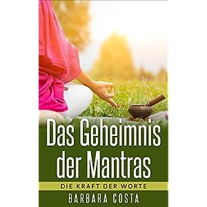 Das Geheimnis der Mantras: Die Kraft der Worte: Erlernen der Mantra-Meditation führt zu m