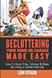 Leon Cutajar Decluttering Your Home Or Garage Made Easy: How To Save Time, Money & Stress By Living a Clutter Free Life