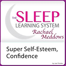 Super Self-Esteem, Confidence, and Motivation with Hypnosis and Meditation: The Sleep Learning System with Rachael Meddows  by Joel Thielke Narrated by Rachael Meddows