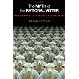 The Myth of the Rational Voter: Why Democracies Choose Bad Policies (New Edition) ~ Bryan Douglas Caplan