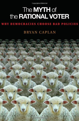 The Myth of the Rational Voter: Why Democracies Choose Bad Policies (New Edition)