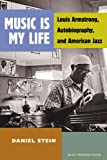 Daniel Stein Music is My Life: Louis Armstrong, Autobiography, and American Jazz (Jazz Perspectives)