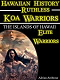 Hawaiian History - Ruthless Koa Warriors: The Islands of Hawaii: Elite Warriors (Most Fierce Ruthless Warriors That Shaped History)