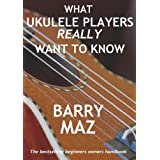 What Ukulele Players Really Want To Know : The Owners Manual For Ukulele Beginnersby Barry Maz