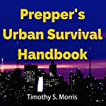 Prepper's Urban Survival Handbook: How to Prepare for and Survive an Urban Disaster and What to Do When the Grid Goes Down | Timothy S. Morris