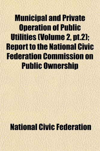 Municipal and Private Operation of Public Utilities (Volume 2, pt.2); Report to the National Civic Federation Commission on Public Ownership
