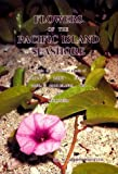 img - for Flowers of the Pacific Island Seashore: A Guide to the Littoral Plants of Hawai'i, Tahiti, Samoa, Tonga, Cook Islands, Fiji, and Micronesia book / textbook / text book