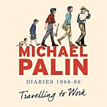 Travelling to Work: Diaries 1988-1998 (       UNABRIDGED) by Michael Palin Narrated by Michael Palin