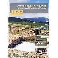 Arqueología en Iulióbriga: (Retortillo, Campoo de Enmedio, Cantabria) (Historia y Patrimonio)