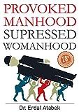 Provoked Manhood Suppressed Womanhood