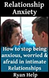 img - for Relationship Anxiety: How To Stop Being Anxious, Worried And Afraid in Intimate Relationships (Stop Being Insecure, Relationship Anxiety, Relationship Jealousy Book 3) book / textbook / text book