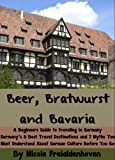 Beer, Bratwurst and Bavaria - A Beginners Guide to traveling in Germany - Germany's 8 Best Travel Destinations and 7 Myths You Must Understand About German Culture Before You Go (English Edition)