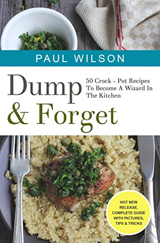 Dump & Forget : 50 Crock - Pot Recipes To Become A Wizard In The Kitchen by Paul Wilson