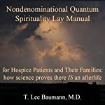 Nondenominational Quantum Spirituality Lay Manual for Hospice Patients and Their Families: How Science Proves There IS an Afterlife | T. Lee Baumann
