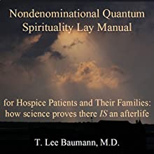 Nondenominational Quantum Spirituality Lay Manual for Hospice Patients and Their Families: How Science Proves There IS an Afterlife (       UNABRIDGED) by T. Lee Baumann Narrated by T. Lee Baumann