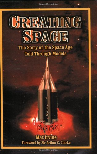 Creating Space: The Story of the Space Age Through Models: Apogee Books Space Series 24