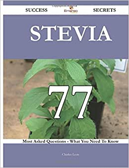 Stevia 77 Success Secrets - 77 Most Asked Questions On Stevia - What You Need To Know