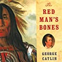The Red Man's Bones: George Catlin, Artist and Showman (       UNABRIDGED) by Benita Eisler Narrated by John McLain