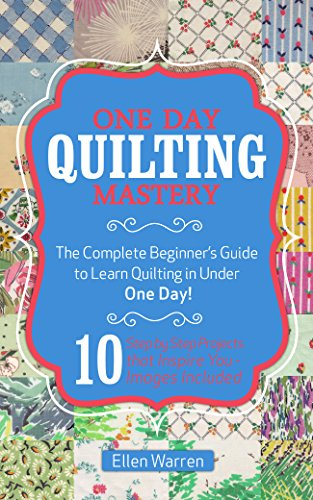 Quilting: One Day Quilting Mastery: The Complete Beginner's Guide to Learn Quilting in Under One Day -10 Step by Step Quilt Projects That Inspire You - ... Needlecrafts Textile Crafts Hobbies & Home) (Quilting Projects compare prices)