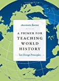 A Primer for Teaching World History: Ten Design Principles