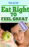 Eat Right To Feel Great: When You feel Great Dare To Help Someone Else Feel Great Too !