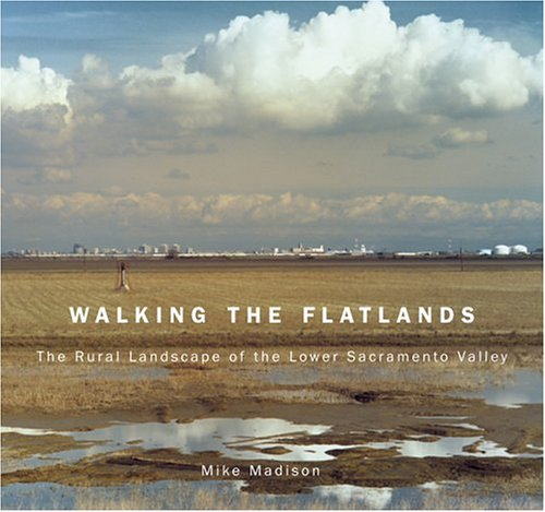 Walking the Flatlands: The Rural Landscape of the Lower Sacramento Valley (Great Valley Book), Mike Madison