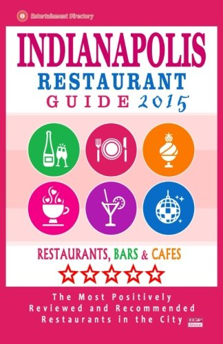 Indianapolis Restaurant Guide 2015: Best Rated Restaurants in Indianapolis, Indiana - 500 Restaurants, Bars and Cafés recommended for Visitors, (Guide 2015).