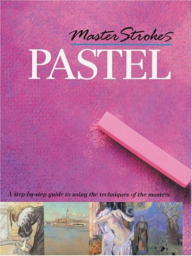 Master Strokes: Pastel: A Step-by-Step Guide to Using the Techniques of the Masters