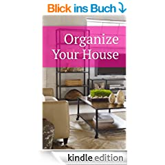 Organize Your House: Tips and Strategies To Organize Your House, Lower Stress, And Keep Your House Clean (English Edition)
