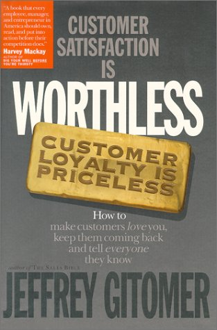 Customer Satisfaction Is Worthless, Customer Loyalty Is Priceless : How to Make Customers Love You, Keep Them Coming Back and Tell Everyone They Know, Jeffrey  Gitomer