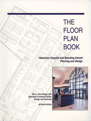 The Floor Plan Book: Veterinary Hospital and Boarding Kennel Planning and Design, by E. John Knapp, John Knapp