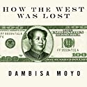How the West Was Lost: Fifty Years of Economic Folly - and the Stark Choices Ahead (       UNABRIDGED) by Dambisa Moyo Narrated by Anne Flosnik