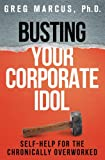 Busting Your Corporate Idol: Self-Help for the Chronically Overworked