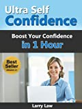 Ultra Self Confidence - Boost Your Confidence in 1 hour (Tony Robbins, Anthony Robbins, Brian Tracy, Jim Rohn, Jack Canfield, Robert Kiyosaki, Zig Ziglar, Oprah, Stephen Covey)