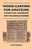 Wood-Carving For Amateurs - A Practical Handbook For The Novice Worker (1446507777) by Denning, David