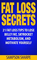 Fat Loss: Secrets: 21 Fat Loss Tips To Lose Belly Fat, Skyrocket Metabolism, And Motivate Yourself (fat Loss Success Series - Lose Weight, Decrease Body Fat, And Shed Love Handles)