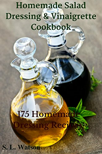 Homemade Salad Dressing & Vinaigrette Cookbook: 175 Homemade Dressing Recipes! (Homemade on A Budget) by S. L. Watson